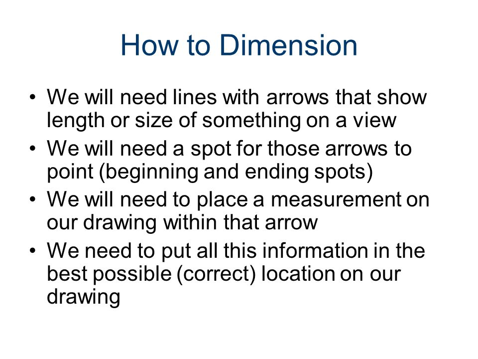 How to Dimension We will need lines with arrows that show length or size of something on a view.