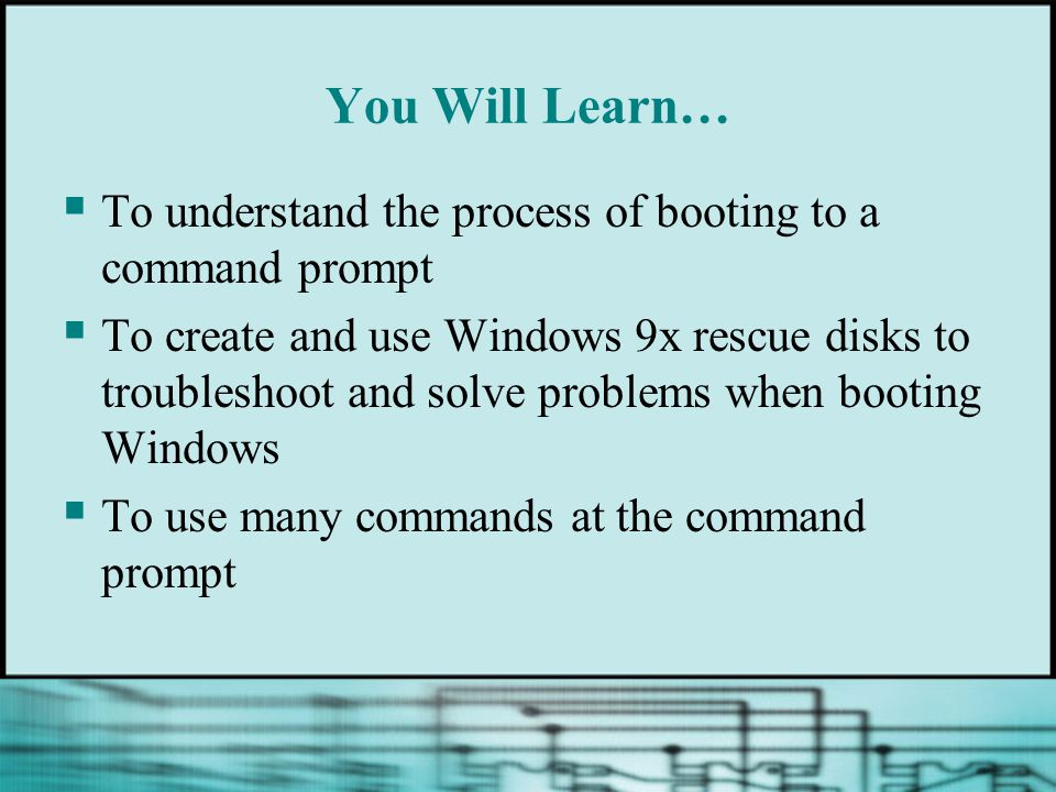 You Will Learn… To understand the process of booting to a command prompt.