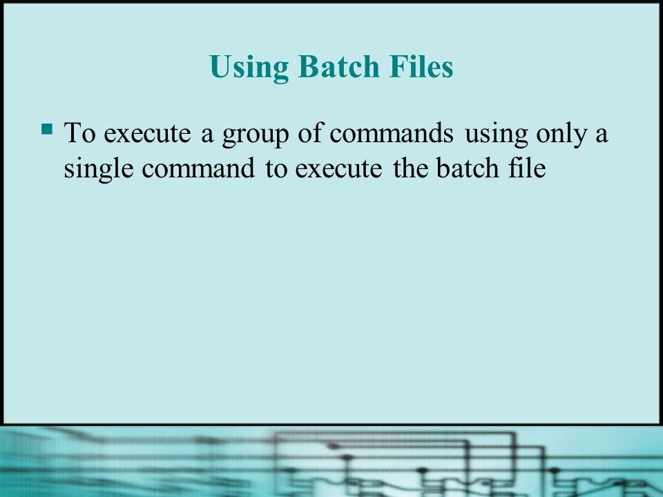 Using Batch Files To execute a group of commands using only a single command to execute the batch file.