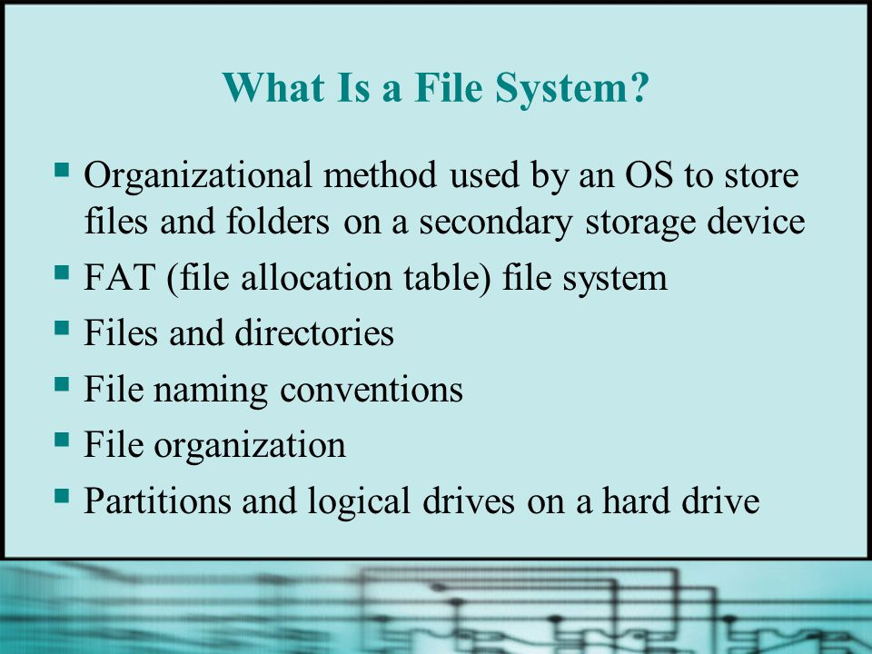 What Is a File System Organizational method used by an OS to store files and folders on a secondary storage device.