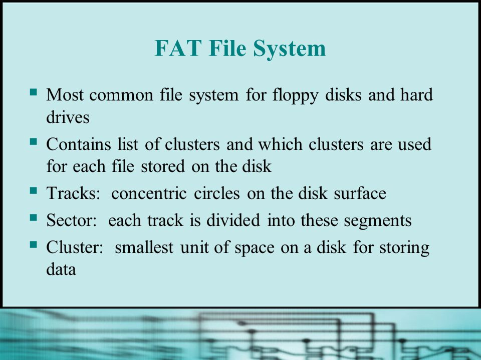 FAT File System Most common file system for floppy disks and hard drives.
