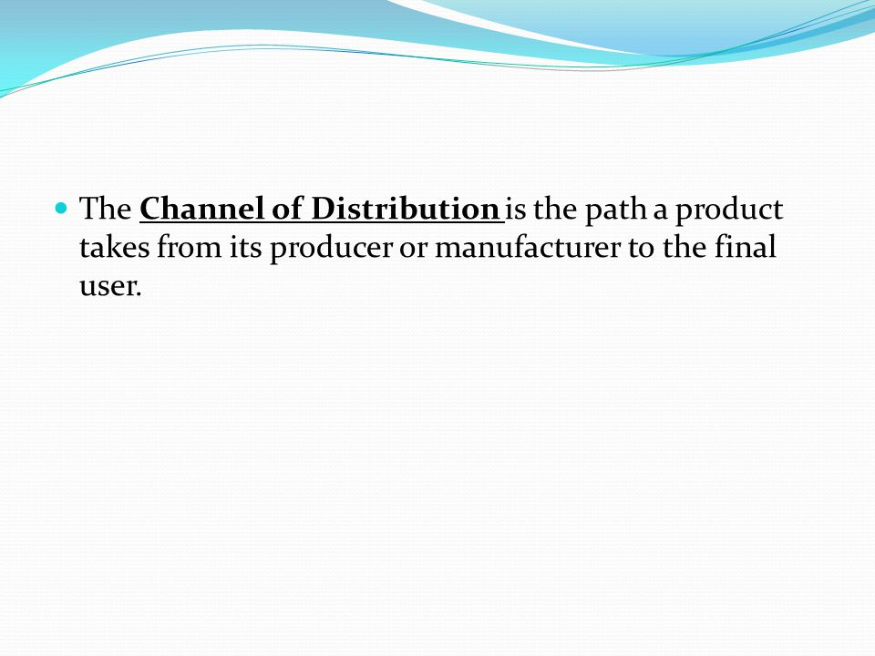 The Channel of Distribution is the path a product takes from its producer or manufacturer to the final user.