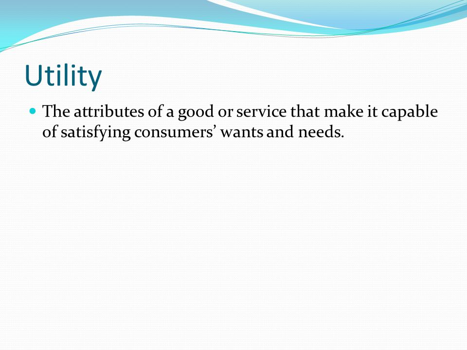 Utility The attributes of a good or service that make it capable of satisfying consumers' wants and needs.