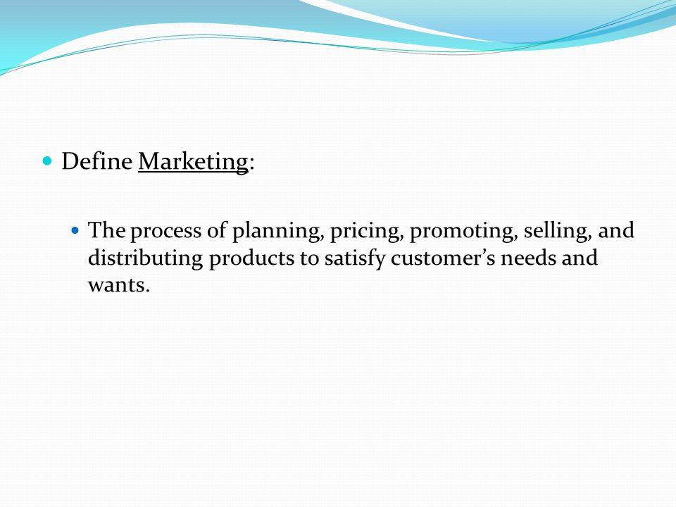 Define Marketing: The process of planning, pricing, promoting, selling, and distributing products to satisfy customer's needs and wants.