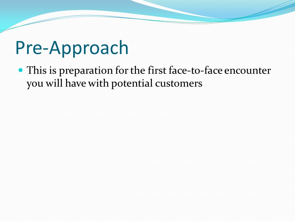 Pre-Approach This is preparation for the first face-to-face encounter you will have with potential customers.