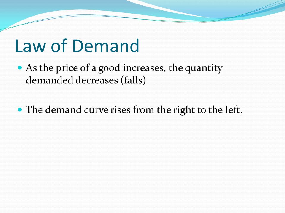 Law of Demand As the price of a good increases, the quantity demanded decreases (falls) The demand curve rises from the right to the left.