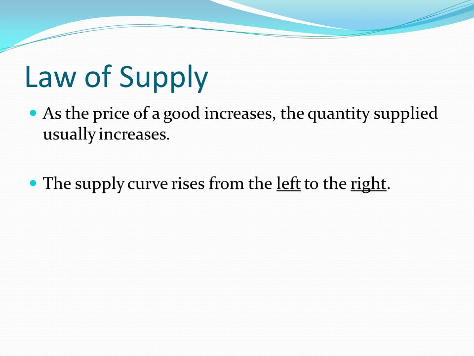 Law of Supply As the price of a good increases, the quantity supplied usually increases.