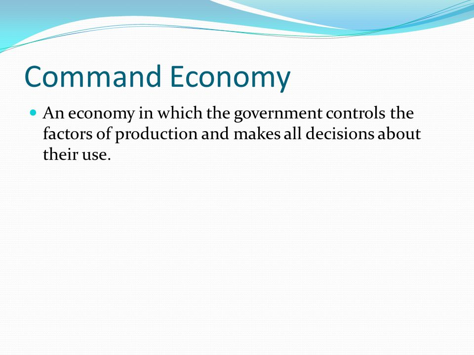 Command Economy An economy in which the government controls the factors of production and makes all decisions about their use.
