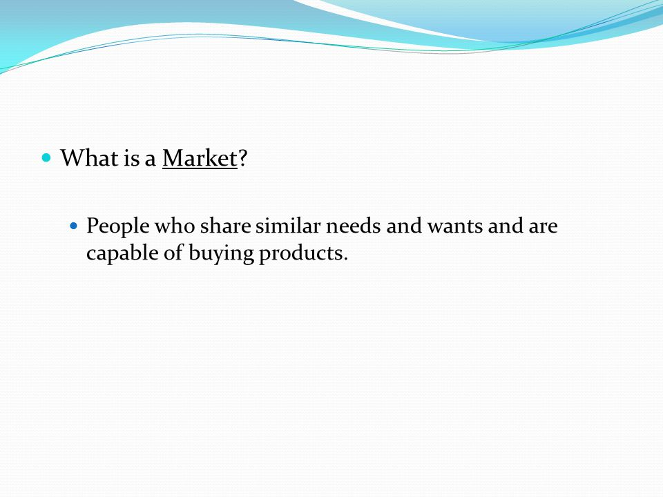 What is a Market People who share similar needs and wants and are capable of buying products.