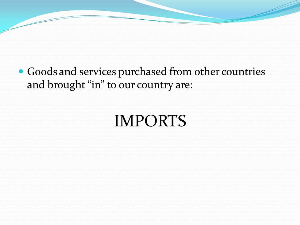 Goods and services purchased from other countries and brought in to our country are: