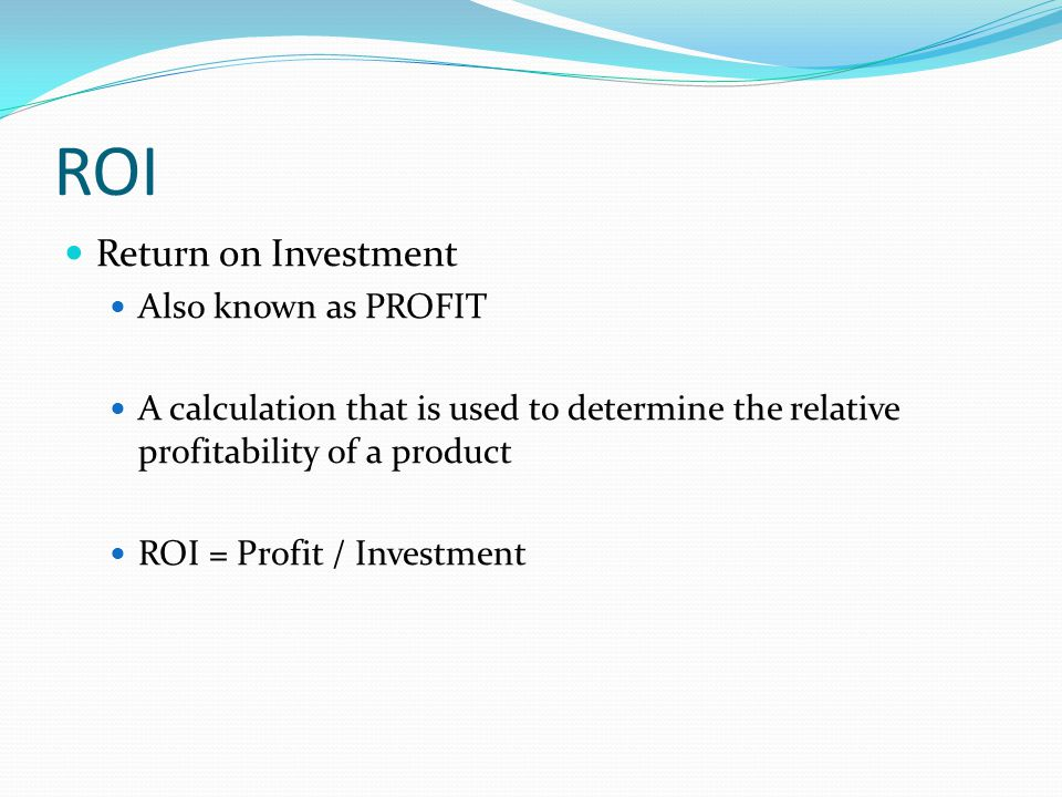 ROI Return on Investment Also known as PROFIT