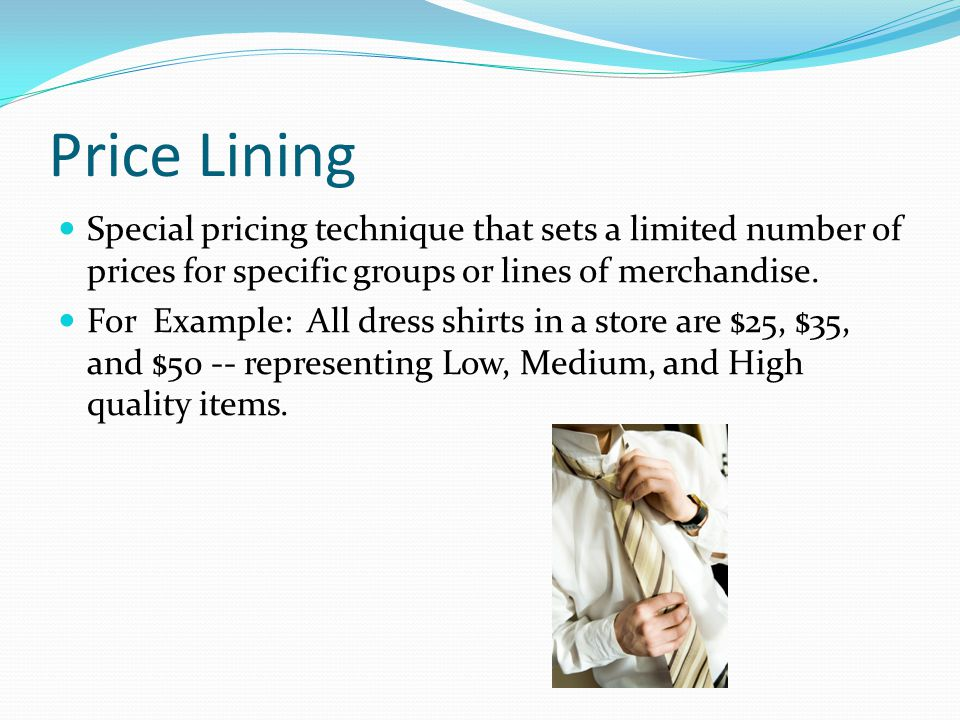 Price Lining Special pricing technique that sets a limited number of prices for specific groups or lines of merchandise.