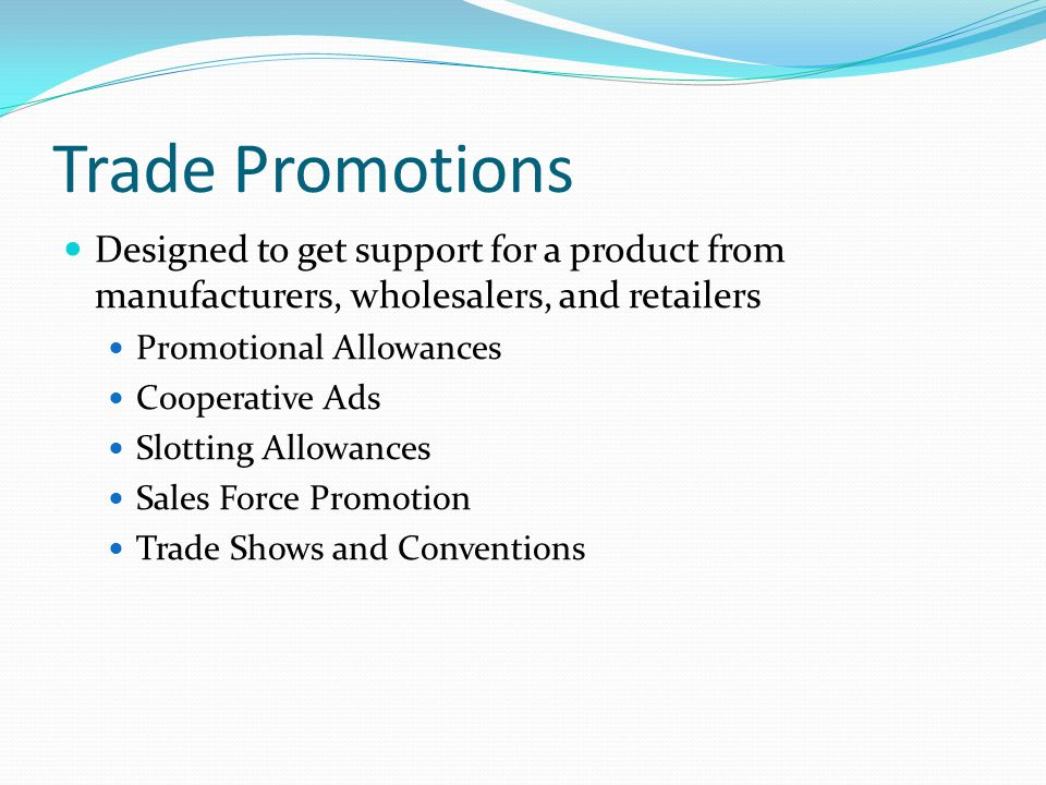 Trade Promotions Designed to get support for a product from manufacturers, wholesalers, and retailers.