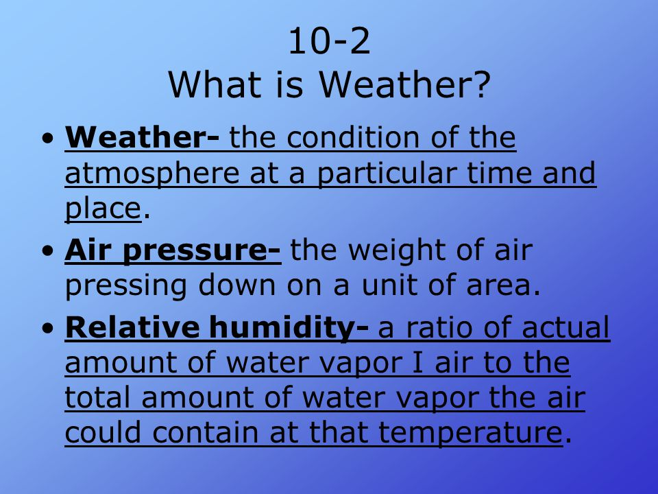 10-2 What is Weather Weather- the condition of the atmosphere at a particular time and place.