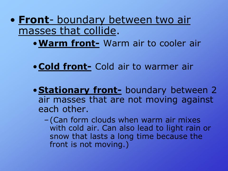 Front- boundary between two air masses that collide.