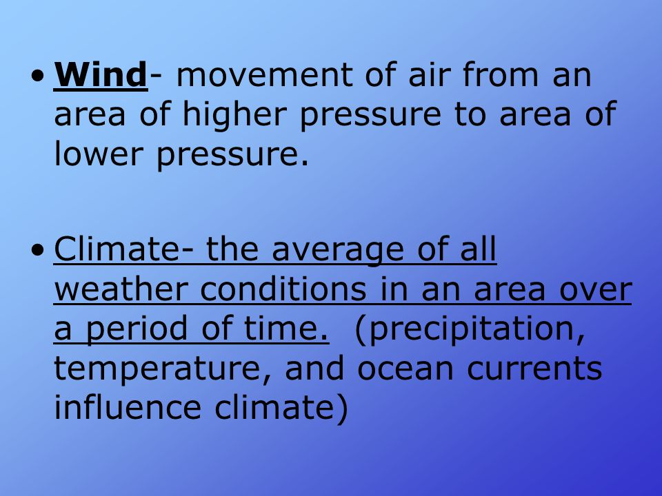 Wind- movement of air from an area of higher pressure to area of lower pressure.