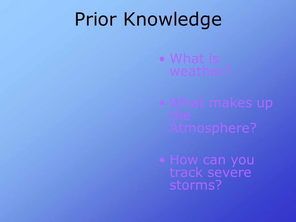 Prior Knowledge What is weather What makes up the Atmosphere