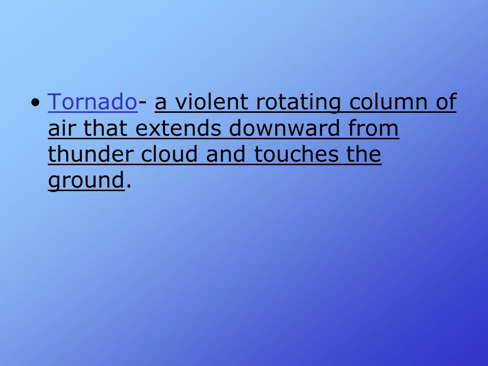 Tornado- a violent rotating column of air that extends downward from thunder cloud and touches the ground.