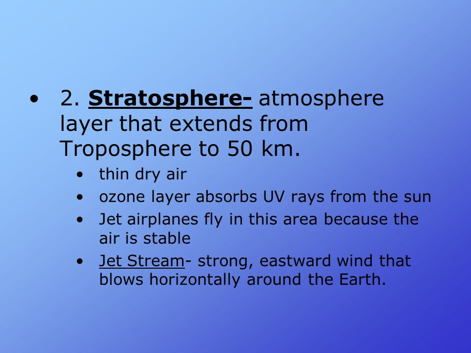 2. Stratosphere- atmosphere layer that extends from Troposphere to 50 km.