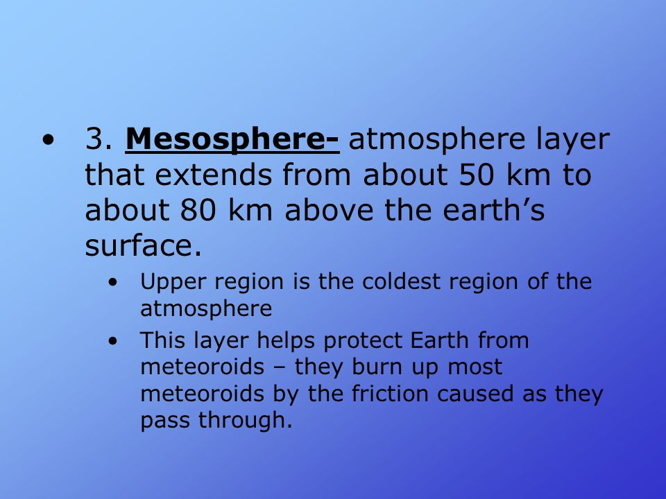 3. Mesosphere- atmosphere layer that extends from about 50 km to about 80 km above the earth's surface.