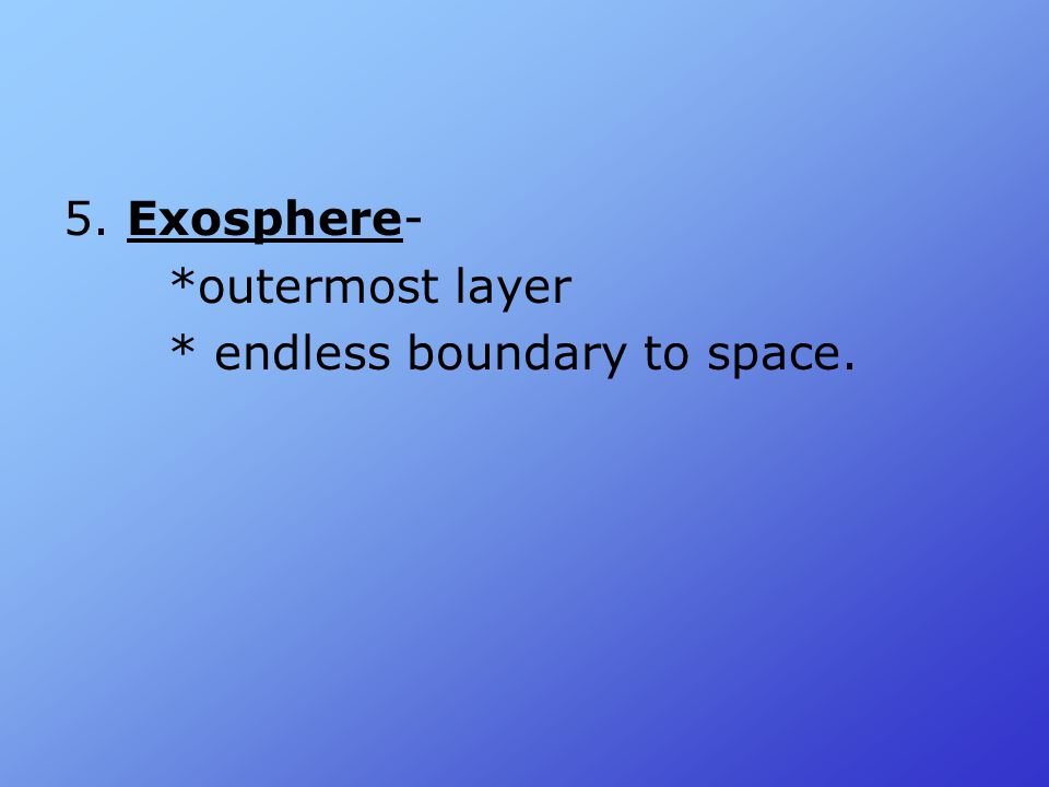 5. Exosphere- *outermost layer * endless boundary to space.