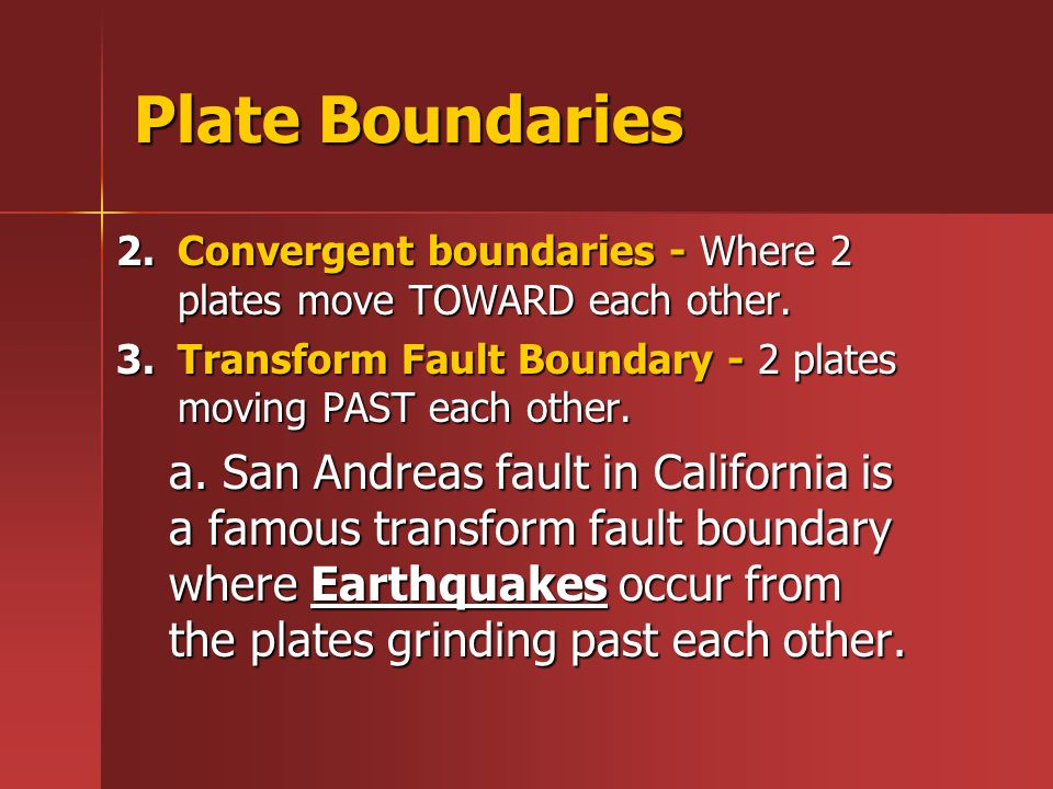 Plate Boundaries Convergent boundaries - Where 2 plates move TOWARD each other. Transform Fault Boundary - 2 plates moving PAST each other.