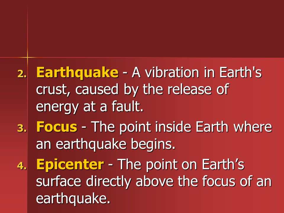 Earthquake - A vibration in Earth s crust, caused by the release of energy at a fault.