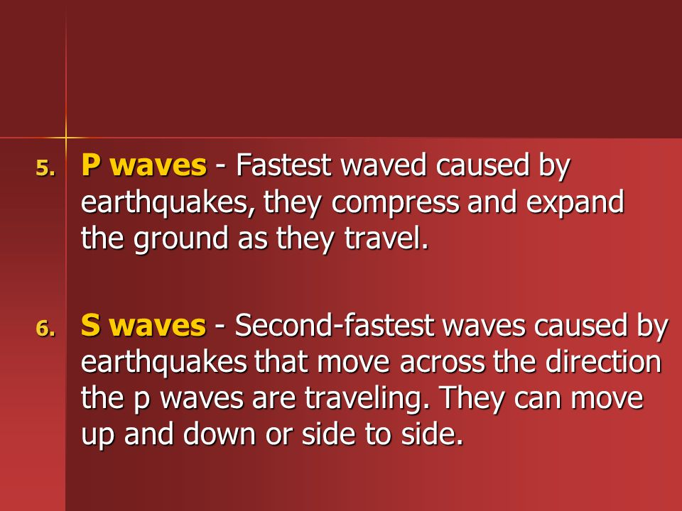 P waves - Fastest waved caused by earthquakes, they compress and expand the ground as they travel.