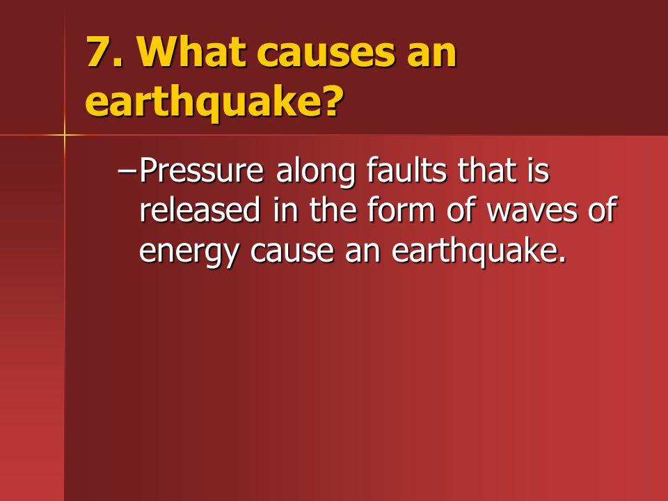 7. What causes an earthquake
