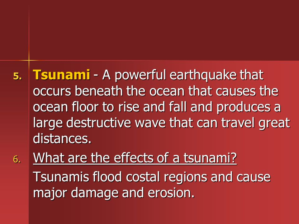 Tsunami - A powerful earthquake that occurs beneath the ocean that causes the ocean floor to rise and fall and produces a large destructive wave that can travel great distances.