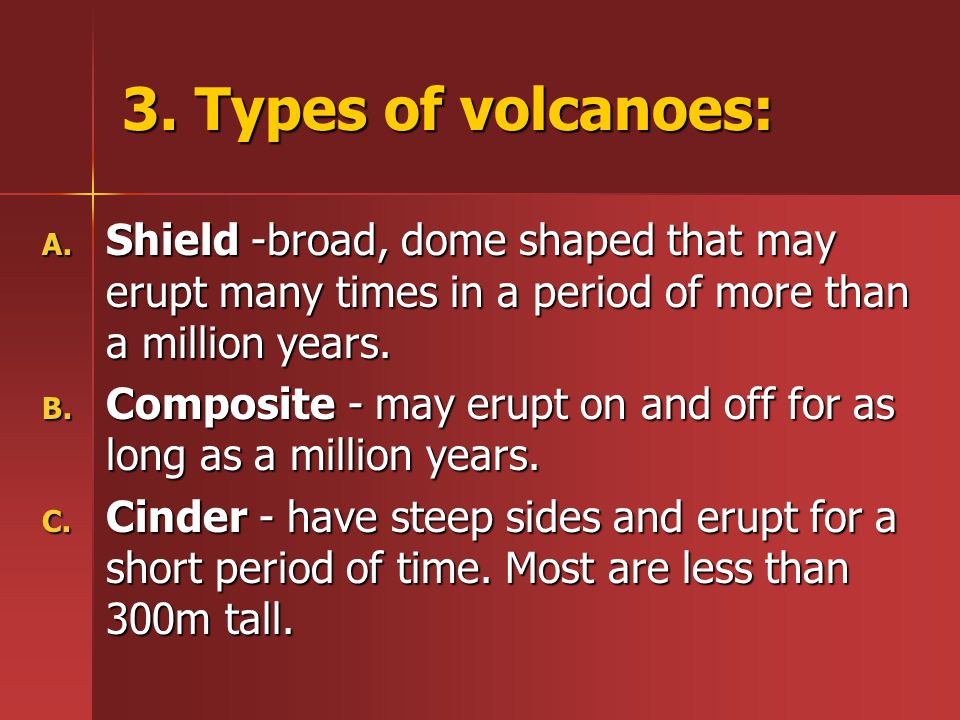 3. Types of volcanoes: Shield -broad, dome shaped that may erupt many times in a period of more than a million years.