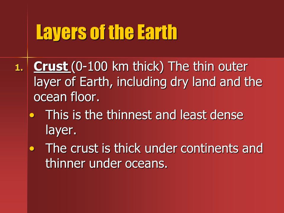 Layers of the Earth Crust (0-100 km thick) The thin outer layer of Earth, including dry land and the ocean floor.