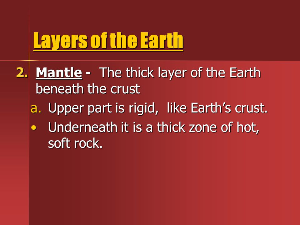 Layers of the Earth Mantle - The thick layer of the Earth beneath the crust. Upper part is rigid, like Earth's crust.