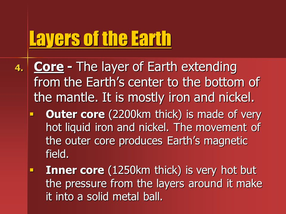 Layers of the Earth Core - The layer of Earth extending from the Earth's center to the bottom of the mantle. It is mostly iron and nickel.