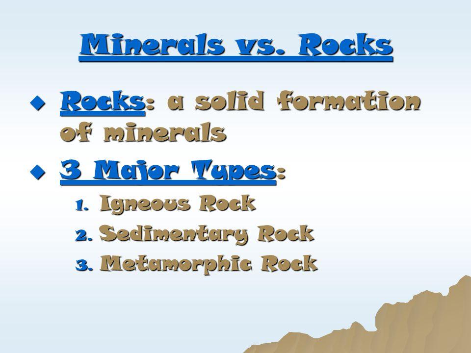 Minerals vs. Rocks Rocks: a solid formation of minerals 3 Major Types:
