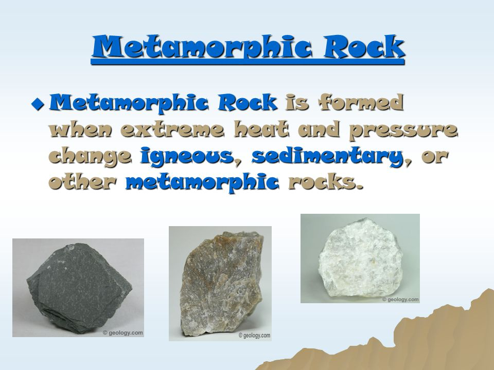 Metamorphic Rock Metamorphic Rock is formed when extreme heat and pressure change igneous, sedimentary, or other metamorphic rocks.