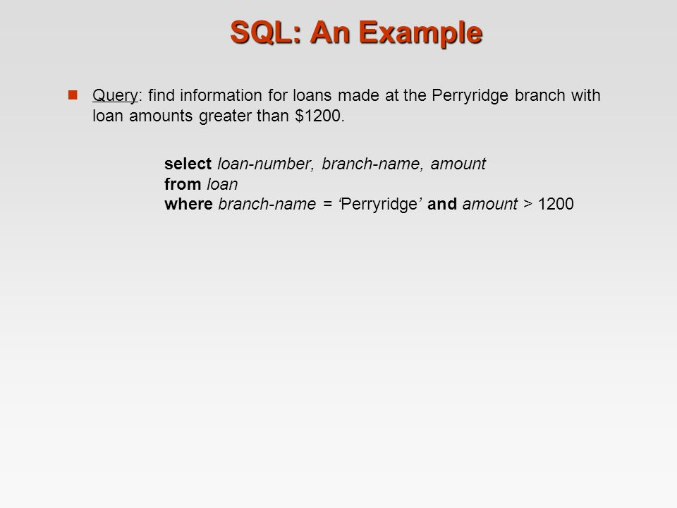 SQL: An Example Query: find information for loans made at the Perryridge branch with loan amounts greater than $1200.