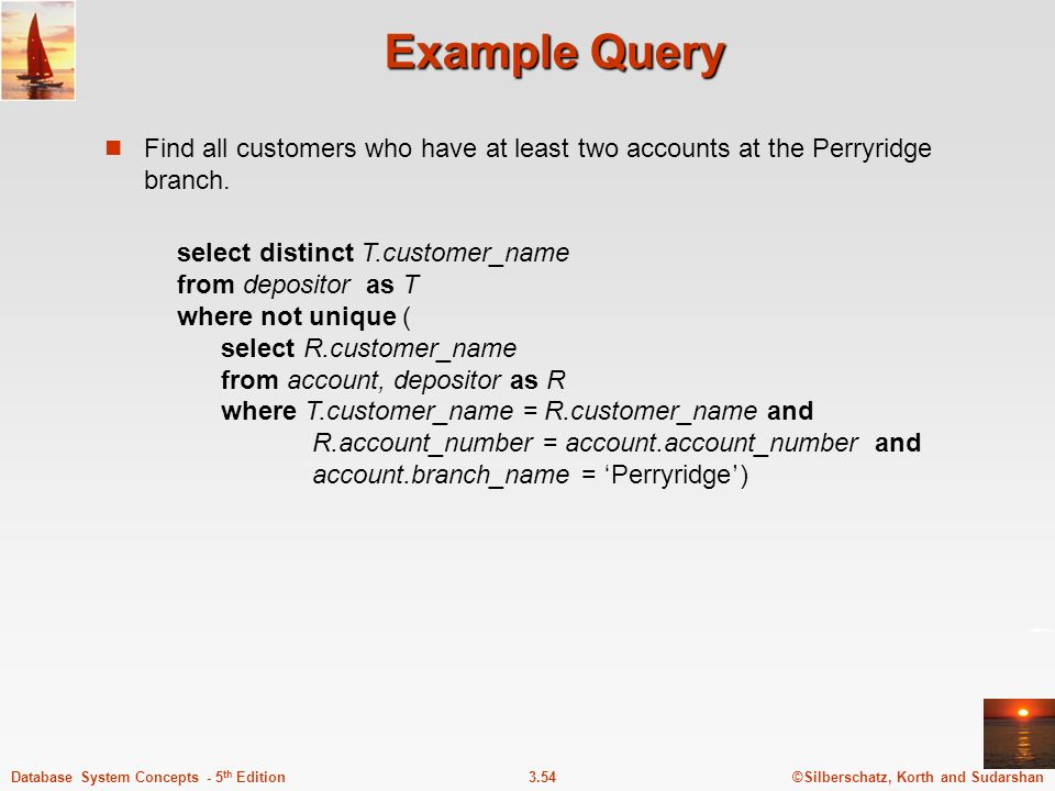 Example Query Find all customers who have at least two accounts at the Perryridge branch. select distinct T.customer_name.