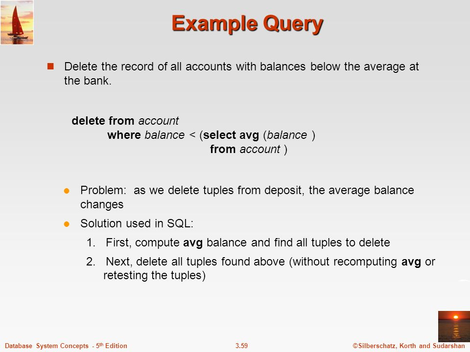 Example Query Delete the record of all accounts with balances below the average at the bank.