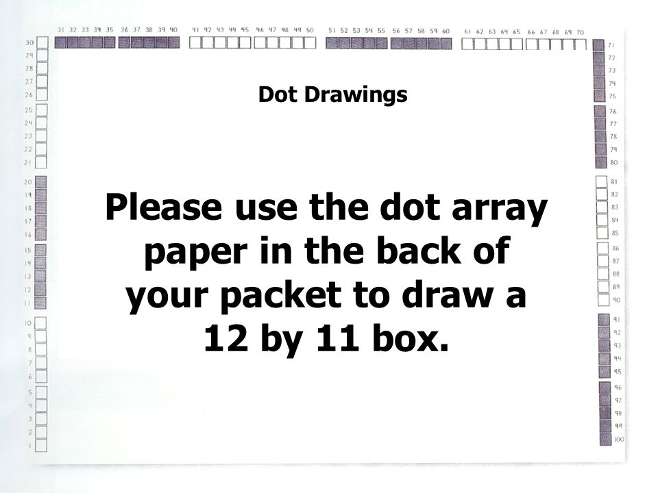 Dot Drawings Please use the dot array paper in the back of your packet to draw a 12 by 11 box.