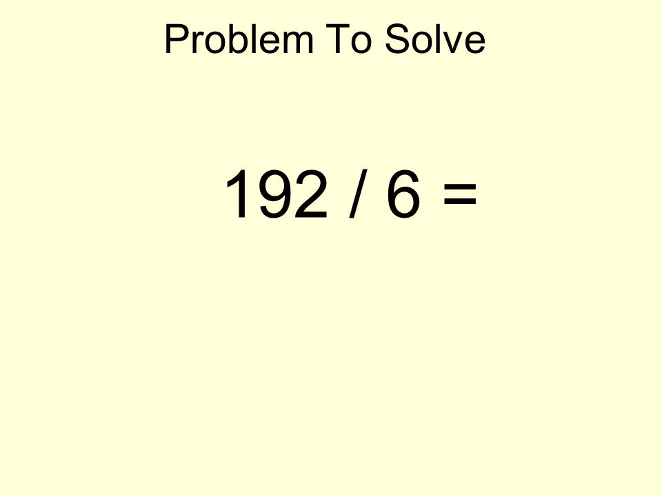 Problem To Solve 192 / 6 =