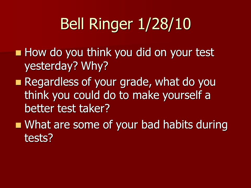 Bell Ringer 1/28/10 How do you think you did on your test yesterday Why