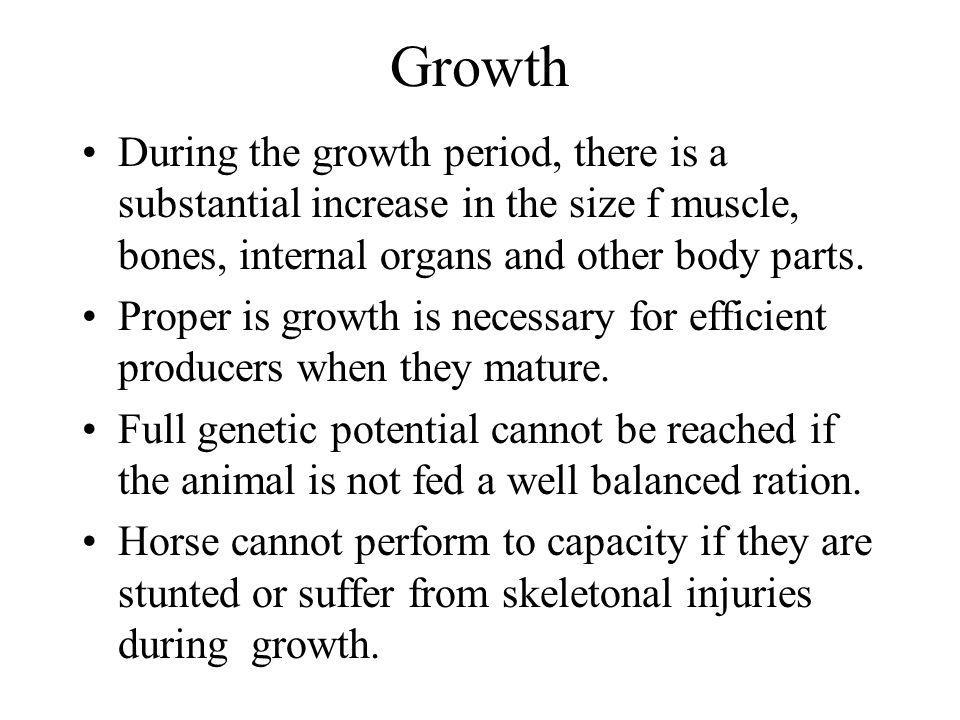 Growth During the growth period, there is a substantial increase in the size f muscle, bones, internal organs and other body parts.