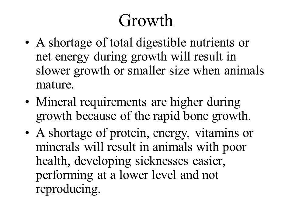 Growth A shortage of total digestible nutrients or net energy during growth will result in slower growth or smaller size when animals mature.