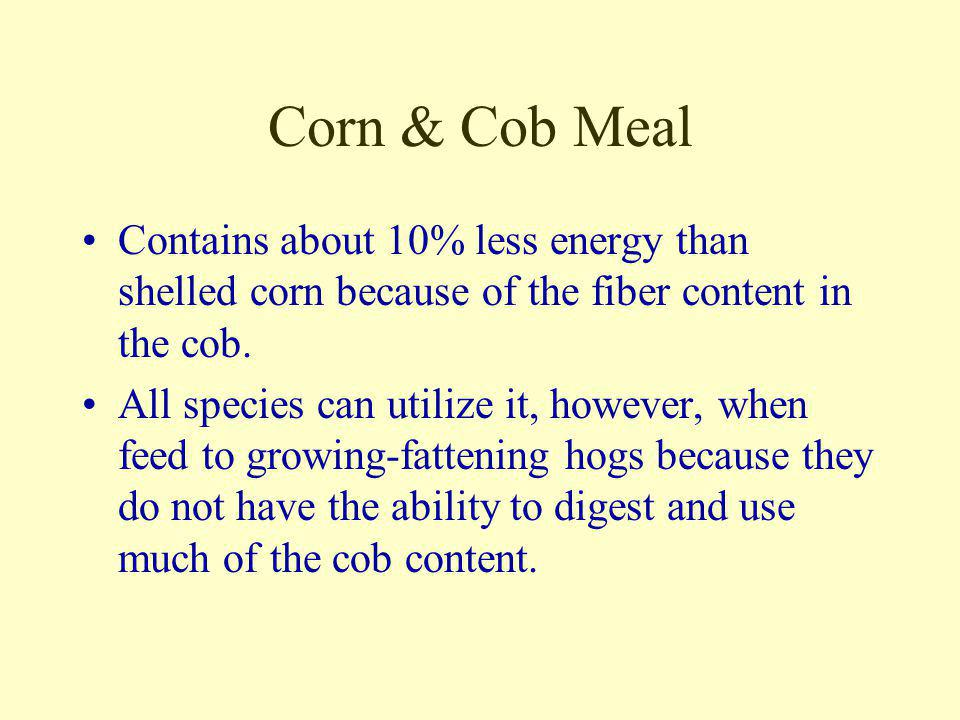 Corn & Cob Meal Contains about 10% less energy than shelled corn because of the fiber content in the cob.