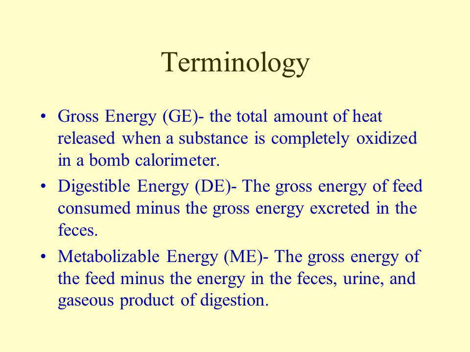 Terminology Gross Energy (GE)- the total amount of heat released when a substance is completely oxidized in a bomb calorimeter.