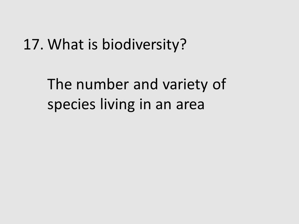 What is biodiversity The number and variety of species living in an area