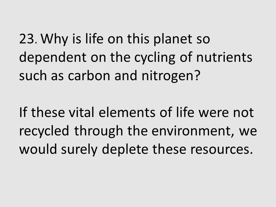 23. Why is life on this planet so dependent on the cycling of nutrients such as carbon and nitrogen