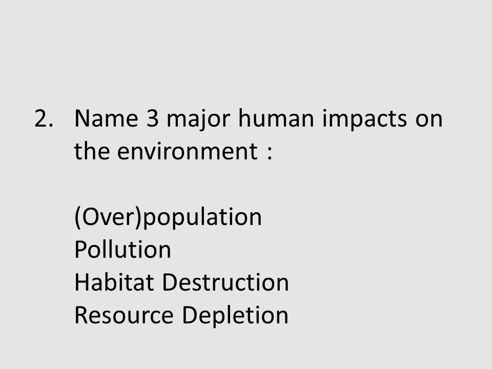 Name 3 major human impacts on the environment :