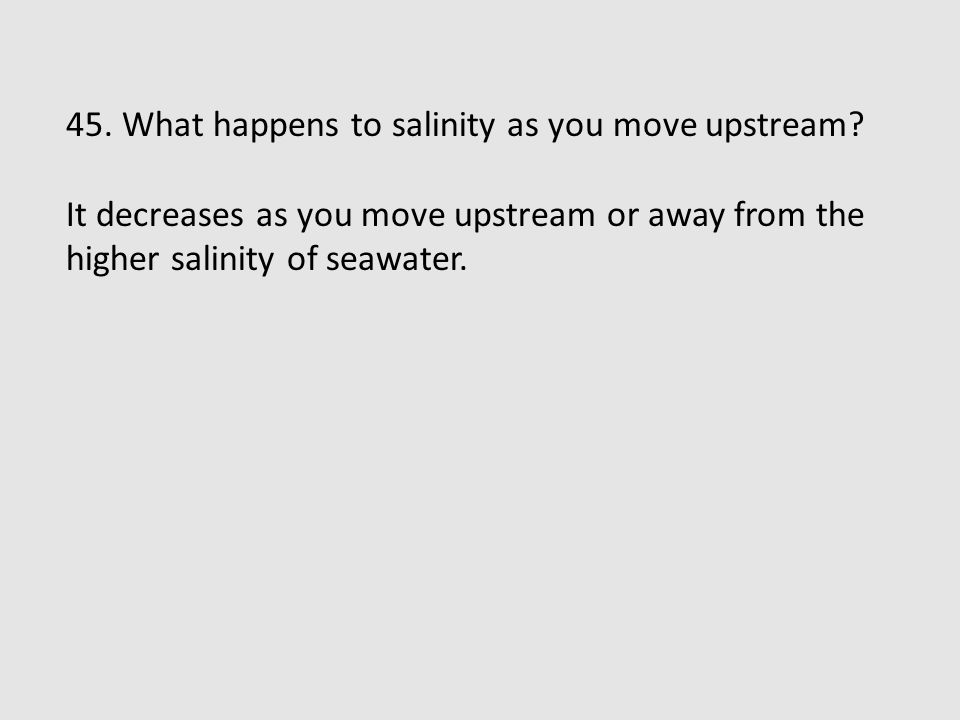 45. What happens to salinity as you move upstream